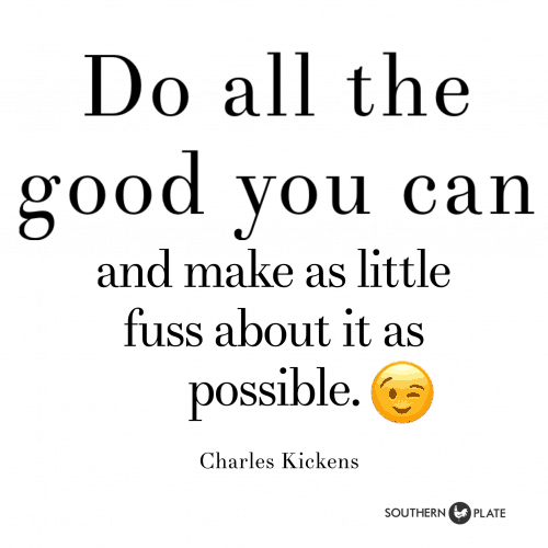 Do all the good you can and make as little fuss about it as possible Charles Kickens