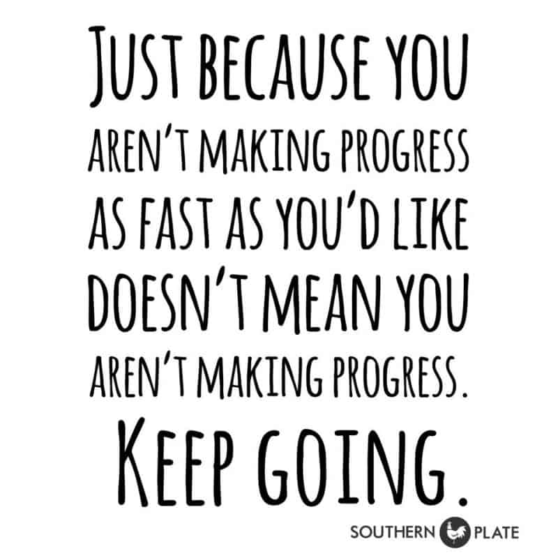 Just because you Arne't making progress as fast as you'd like doesn't mean you Aren't making progress keep going