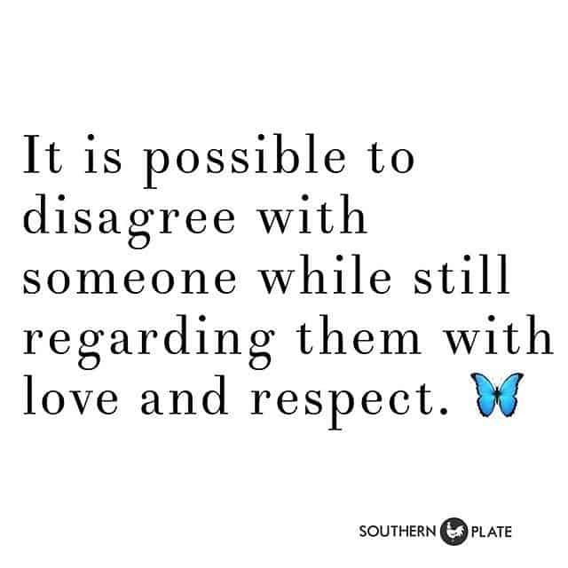 It is possible to disagree with someone while still regarding them with love and respect.