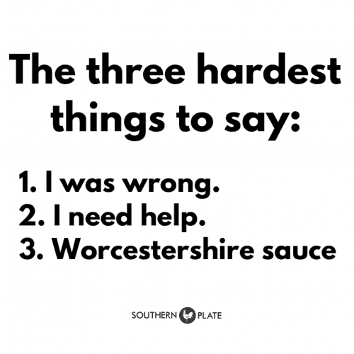 The three hardest things to say: I was wrong,, I need help, Worcestershire Sauce