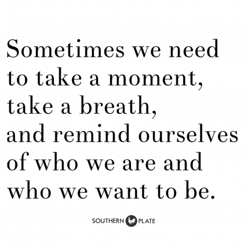 Sometimes we need to take a moment, take a breath, and remind ourselves of who we are and who we want to be.