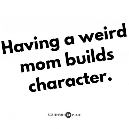 Having a weird mom builds character.