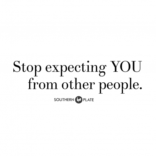 Stop expecting YOU from other people.