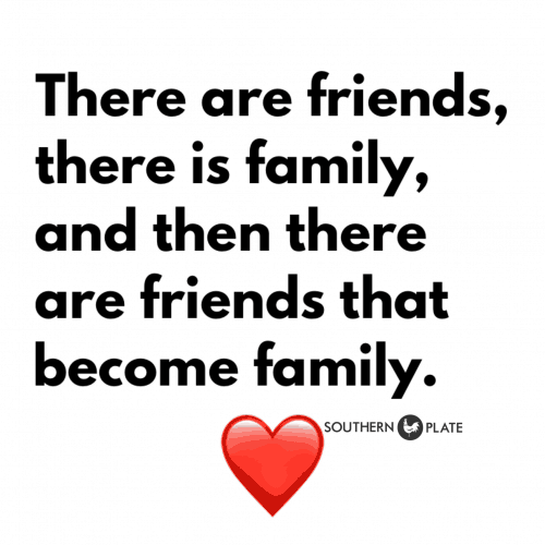 There are friends,, there is family, and then there are friends that become family.