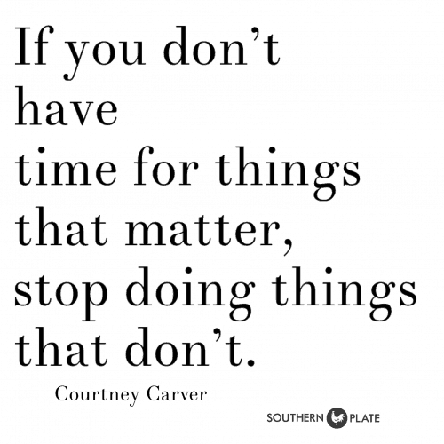 If you don't have time for things that matter, stop doing things that don't. Courtney Carver