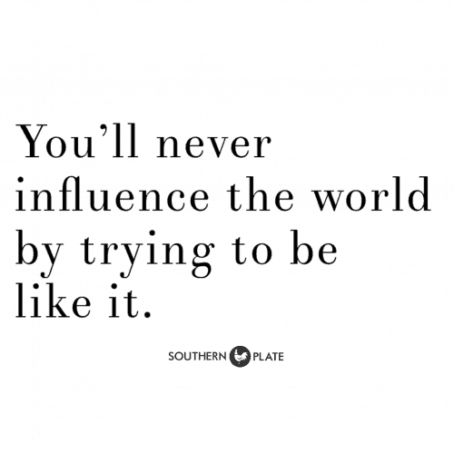 You'll never influence the world by trying to be like it.