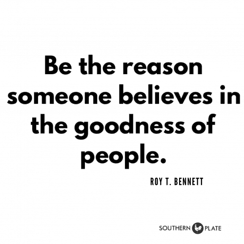Be the reason someone believes in the goodness of people.  Roy T. Bennett